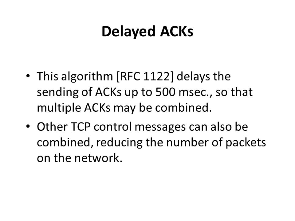Delayed ACKs This algorithm [RFC 1122] delays the sending of ACKs up to 500 msec., so that multiple ACKs may be combined.